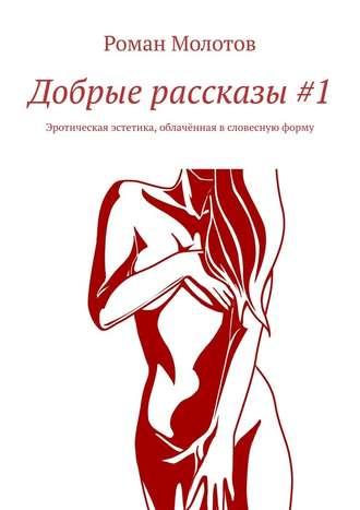 Роман Молотов, Добрые рассказы#1. Эротическая эстетика, облачённая всловесную форму