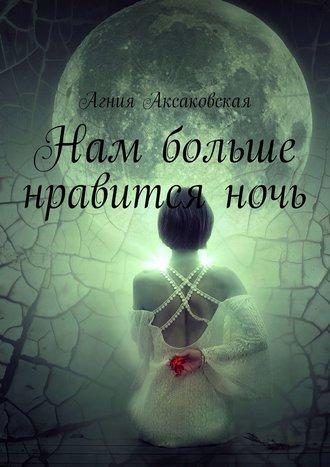 Агния Аксаковская, Нам больше нравитсяночь