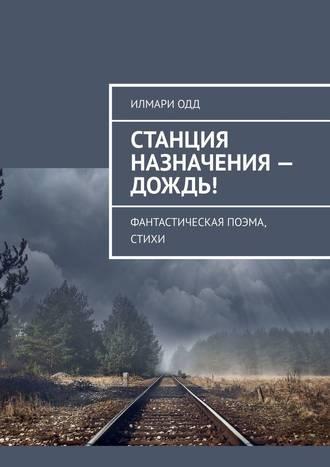 Илмари Одд, Станция назначения– Дождь! Фантастическая поэма, стихи