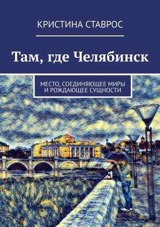 Кристина Ставрос, Там, где Челябинск. Место, соединяющеемиры ирождающее сущности