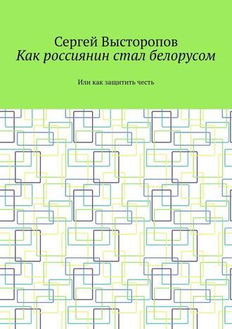 Сергей Высторопов, Как россиянин стал белорусом. Или как защитить честь