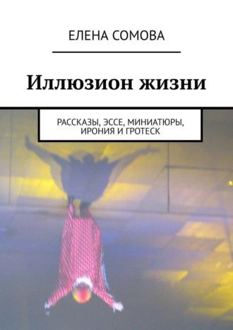 Елена Сомова, Иллюзион жизни. Рассказы, миниатюры, размышления
