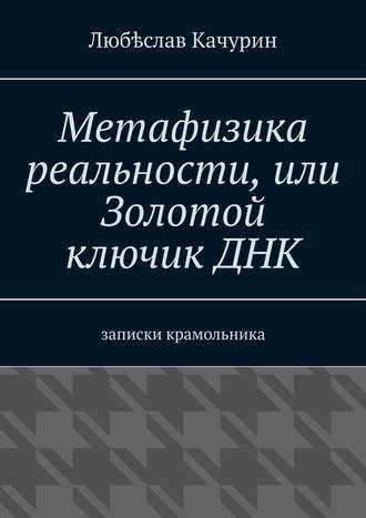 Любѣслав Качурин, Метафизика реальности, или Золотой ключикДНК. Записки крамольника