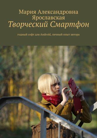 Мария Ярославская, Творческий смартфон. Годный софт для Android, личный опыт автора