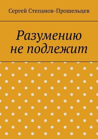 Сергей Степанов-Прошельцев, Разумению не подлежит. Антология необъяснимого