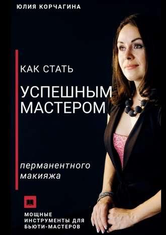 Юлия Корчагина, Как стать успешным мастером перманентного макияжа