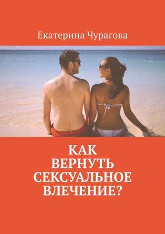 Екатерина Чурагова, Как вернуть сексуальное влечение?