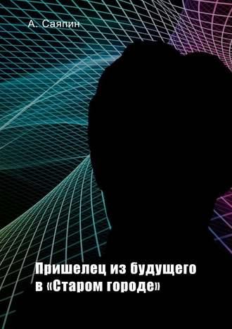 Александр Саяпин, Пришелец избудущего в«Старом городе»
