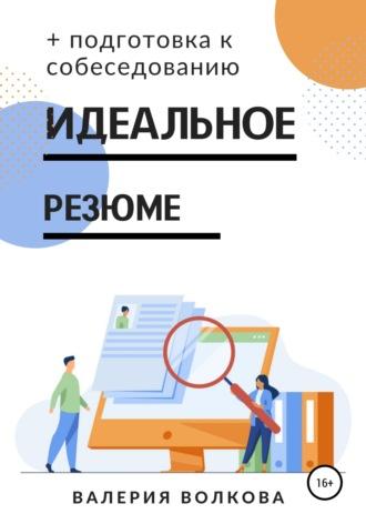 Валерия Волкова, Идеальное резюме + подготовка к собеседованию. Практическое руководство по поиску работы