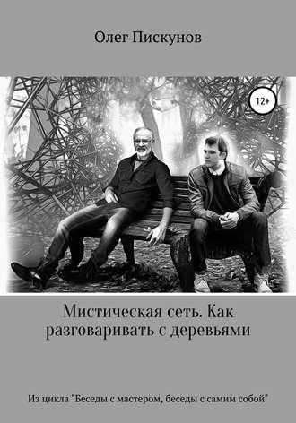 Олег Пискунов, Мистическая сеть. Как разговаривать с деревьями. Из цикла «Беседы с Мастером, беседы с самим собой»