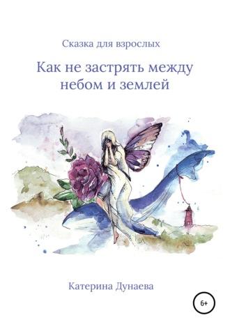 Катерина Дунаева, Сказка для взрослых. Не застрять бы между небом и землей