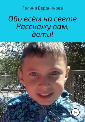 Галина Бердникова, Обо всём на свете расскажу вам, дети