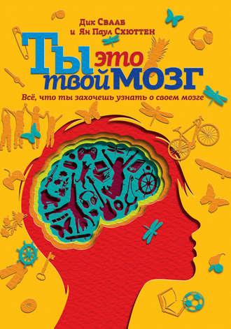 Дик Свааб, Ян Схюттен, Ты это твой мозг: Всё, что ты захочешь узнать о своем мозге