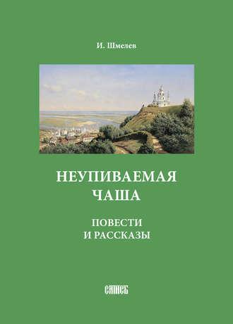 Иван Шмелев, Неупиваемая чаша. Повести и рассказы