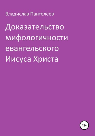 Владислав Пантелеев, Доказательство мифологичности евангельского Иисуса Христа