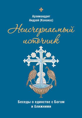 архимандрит Андрей Конанос, Неисчерпаемый источник. Беседы оединстве сБогом иближними