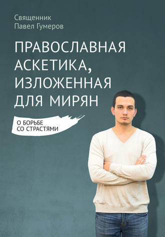 Павел Гумеров, Православная аскетика, изложенная для мирян. О борьбе со страстями