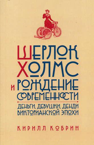 Кирилл Кобрин, Шерлок Холмс и рождение современности: Деньги, девушки, денди Викторианской эпохи