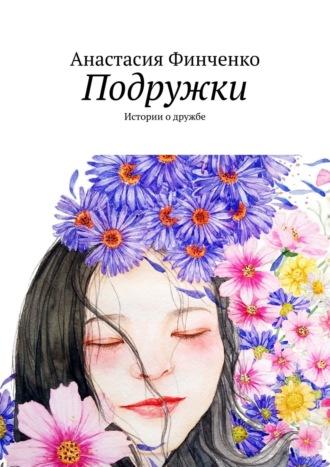Анастасия Финченко, Подружки. Истории одружбе