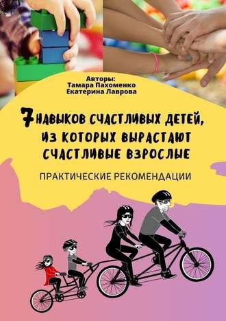 Тамара Пахоменко, Екатерина Лаврова, 7навыков счастливых детей, изкоторых вырастают счастливые взрослые. Практические рекомендации