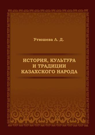 Лариса Утюшева, История, культура итрадиции казахского народа. Монография