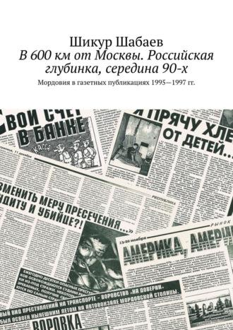 Шикур Шабаев, В600км отМосквы. Российская глубинка, середина90-х. Мордовия в газетных публикациях 1995—1997 гг.