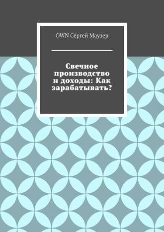 OWN Сергей Маузер, Свечное производство идоходы: Как зарабатывать?