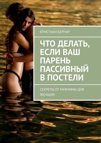 Кристиан Бернар, Что делать, если ваш парень пассивный впостели. Секреты от мужчины для женщин