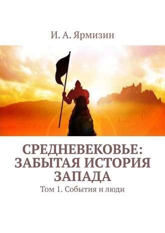 И. Ярмизин, Средневековье: забытая история Запада. Том 1.События илюди