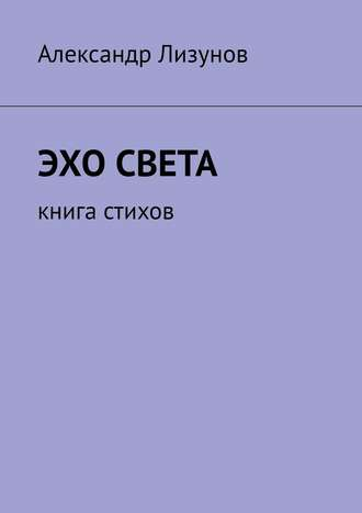 Александр Лизунов, Эхо света. Книга стихов