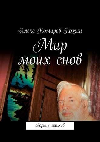 Алекс Комаров Поэзии, Мир моихснов. Сборник стихов