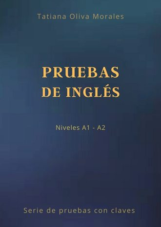Tatiana Oliva Morales, Pruebas de inglés. Niveles A1—A2. Serie de pruebas con claves
