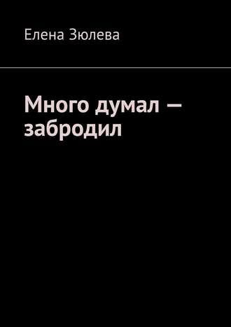 Елена Зюлева, Много думал– забродил
