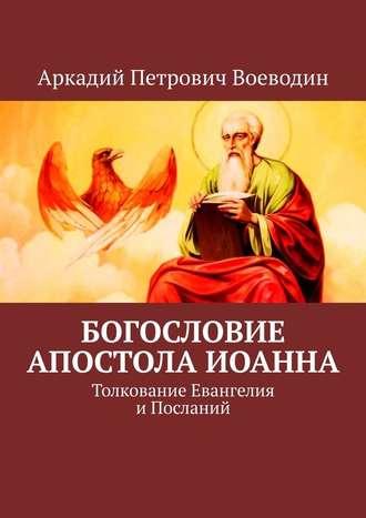 Аркадий Воеводин, Богословие Апостола Иоанна. Толкование Евангелия иПосланий Святого Апостола Господня