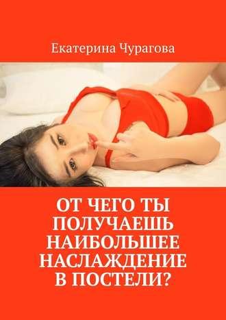 Екатерина Чурагова, Отчего ты получаешь наибольшее наслаждение впостели?