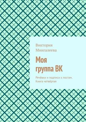 Виктория Мингалеева, Моя группаВК. Речёвки и подписи к постам. Книга четвёртая