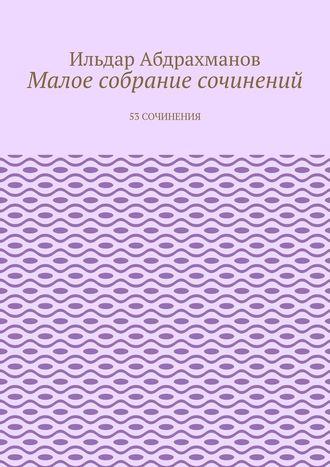 Ильдар Абдрахманов, Малое собрание сочинений. 53 сочинения