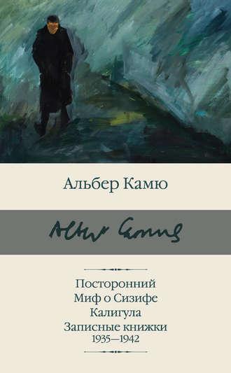 Альбер Камю, Посторонний. Миф о Сизифе. Калигула. Записные книжки 1935-1942