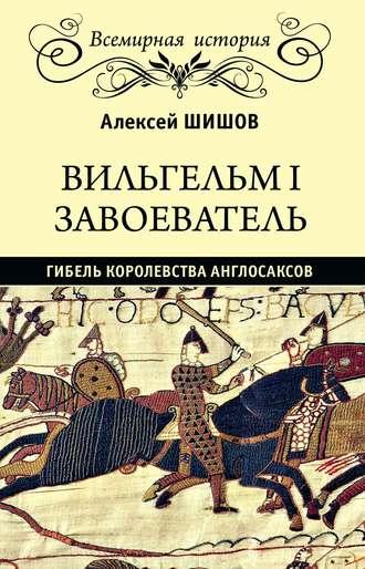 Алексей Шишов, Вильгельм I Завоеватель. Гибель королевства англо-саксов