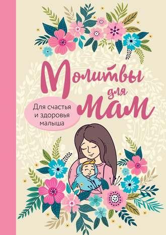 Ирина Булгакова, Молитвы для мам. Для счастья и здоровья малыша