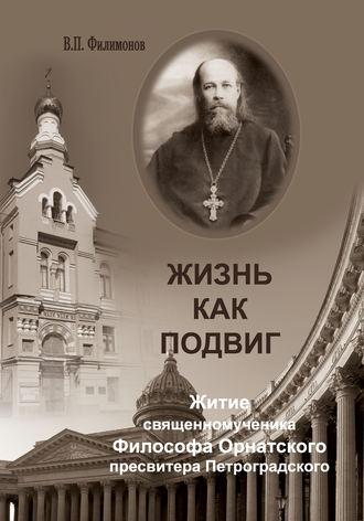 Валерий Филимонов, Жизнь как подвиг. Житие священномученика Философа Орнатского пресвитера Петроградского