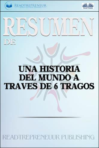 Readtrepreneur Publishing, Resumen De Una Historia Del Mundo A Través De 6 Tragos