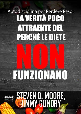 Steven D. Moore, Jimmy Gundry, Autodisciplina Per Perdere Peso: La Verità Poco Attraente Del Perché Le Diete NON Funzionano