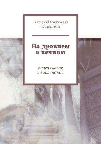 Екатерина Тавлинкина, Надревнем овечном. Книга сказок изаклинаний