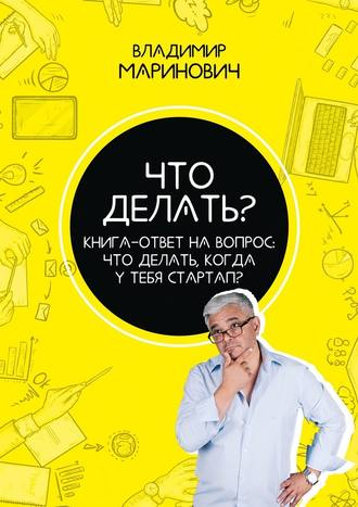 Владимир Маринович, Что делать? Книга-ответ на вопрос: Чтоделать,когдаутебястартап?