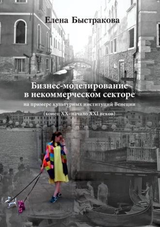 Елена Быстракова, Бизнес-моделирование внекоммерческом секторе. Напримере культурных институцийВенеции (конецХХ–началоХХIвеков)