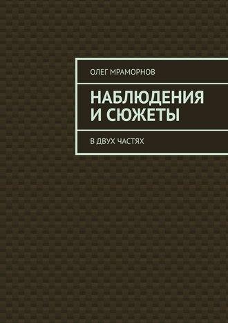 Олег Мраморнов, НАБЛЮДЕНИЯ иСЮЖЕТЫ. Вдвух частях