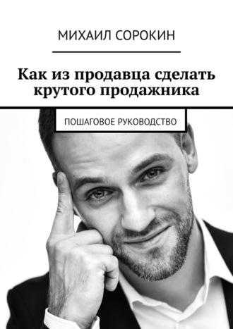 Михаил Сорокин, Как изпродавца сделать крутого продажника. Пошаговое руководство