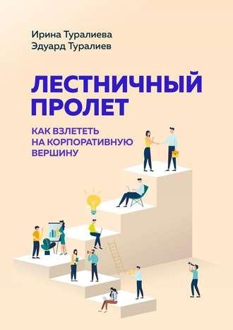 Эдуард Туралиев, Ирина Туралиева, Лестничный пролет. Как взлететь накорпоративную вершину