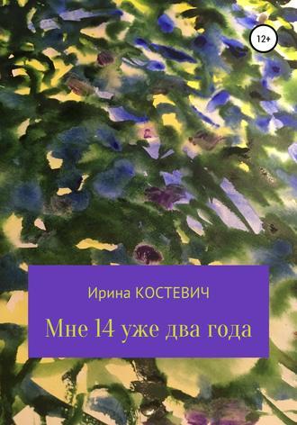 Ирина Костевич, Мне 14 уже два года